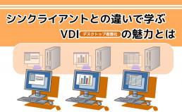 シンクライアントとの違いで学ぶVDI(デスクトップ仮想化)の魅力とは