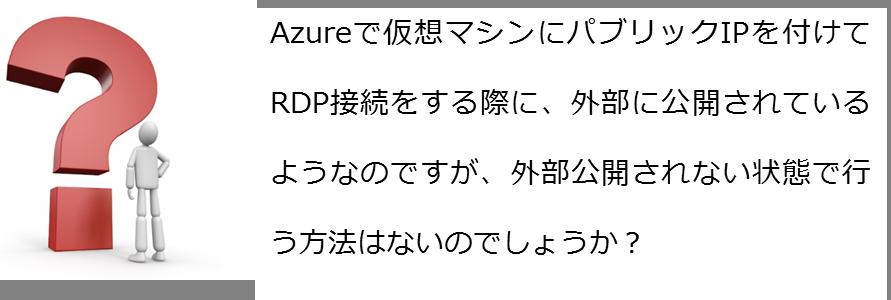 Azureで仮想マシンにパブリックIPを付けてRDP接続をする際に、外部に公開されているようなのですが、外部公開されない状態で行う方法はないのでしょうか?